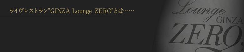 ライヴレストラン'GINZA Lounge ZERO'とは……